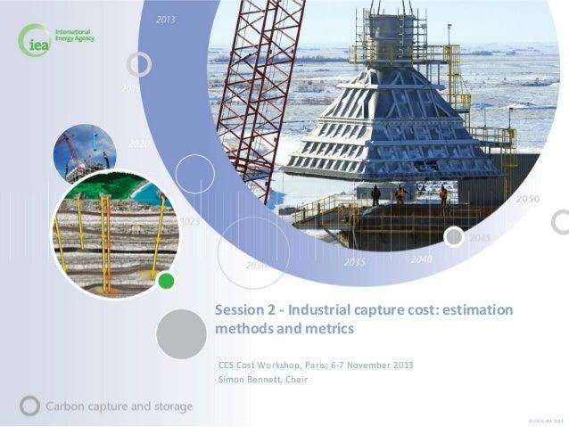 Session 2 - Industrial capture cost: estimation methods and metrics CCS Cost Workshop, Paris; 6-7 November 2013 Simon Benn...