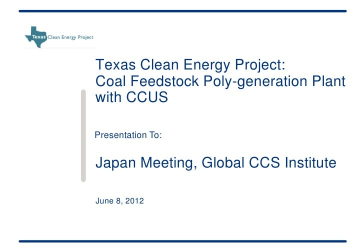 Texas Clean Energy Project:Coal Feedstock Poly-generation Plantwith CCUSPresentation To:Japan Meeting, Global CCS Institut...