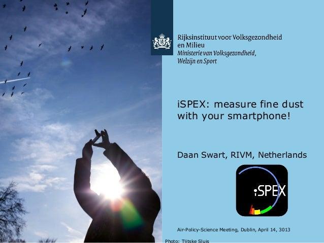 1iSPEX: measure fine dustwith your smartphone!Daan Swart, RIVM, NetherlandsAir-Policy-Science Meeting, Dublin, April 14, 3...