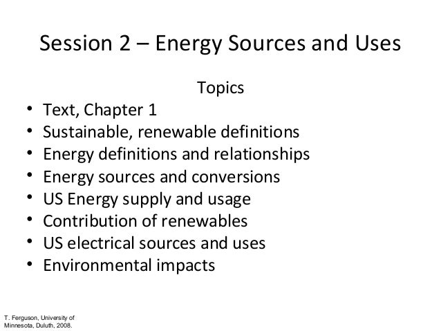 Session 2 – Energy Sources and Uses • • • • • • • •  Topics  Text, Chapter 1 Sustainable, renewable definitions Energy def...
