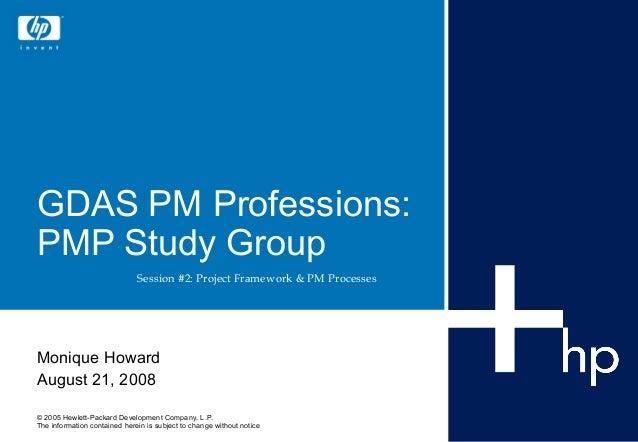 GDAS PM Professions:PMP Study Group                              Session #2: Project Framework & PM ProcessesMonique Howar...