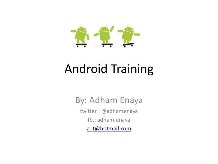 Android Training By: Adham Enaya  twitter : @adhamenaya     fb.: adham.enaya    a.it@hotmail.com