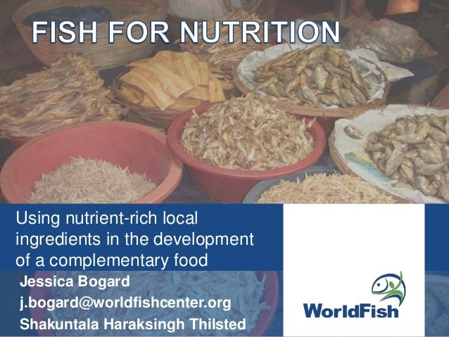 Using nutrient-rich localingredients in the developmentof a complementary foodJessica Bogardj.bogard@worldfishcenter.orgSh...