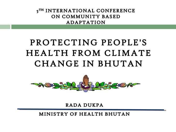 RADA DUKPA MINISTRY OF HEALTH BHUTAN 5 TH  INTERNATIONAL CONFERENCE ON COMMUNITY BASED ADAPTATION PROTECTING PEOPLE'S HEAL...