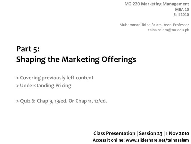 MG 220 Marketing Management MBA 10 Fall 2010 Muhammad Talha Salam, Asst. Professor talha.salam@nu.edu.pk Access it online:...