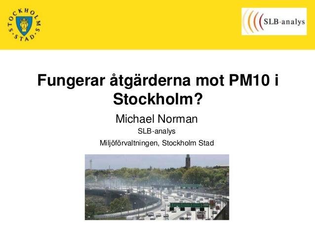 Fungerar åtgärderna mot PM10 i Stockholm? Michael Norman SLB-analys  Miljöförvaltningen, Stockholm Stad