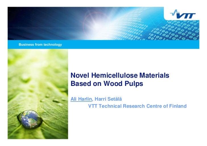 Novel Hemicellulose MaterialsBased on Wood PulpsAli Harlin, Harri Setälä        VTT Technical Research Centre of Finland