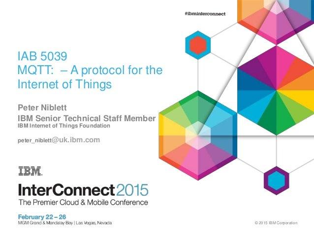 © 2015 IBM Corporation IAB 5039 MQTT: – A protocol for the Internet of Things Peter Niblett IBM Senior Technical Staff Mem...