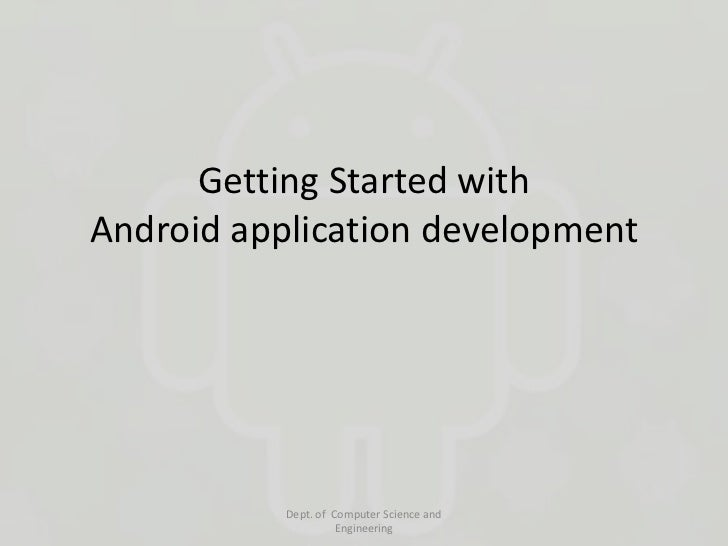 Getting Started withAndroid application development           Dept. of Computer Science and                     Engineering