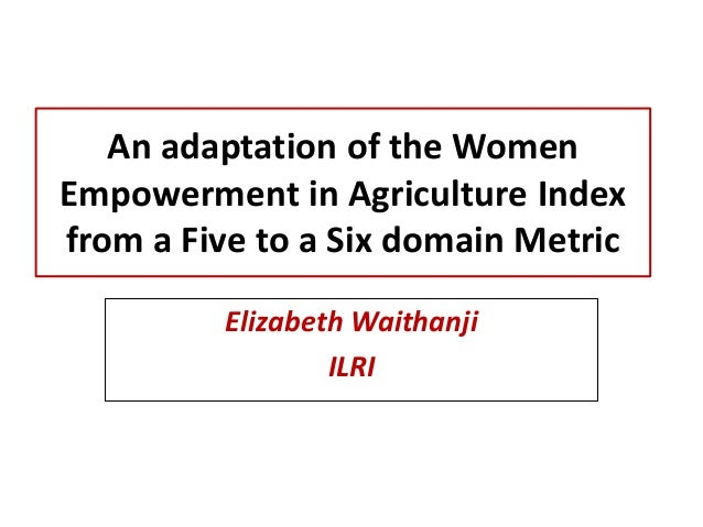 An adaptation of the Women Empowerment in Agriculture Index from a Five to a Six domain Metric Elizabeth Waithanji ILRI