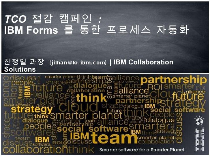 TCO  절감 캠페인   : IBM Forms  를 통한 프로세스 자동화  한정일 과장  (jilhan@kr.ibm.com)  | IBM Collaboration Solutions