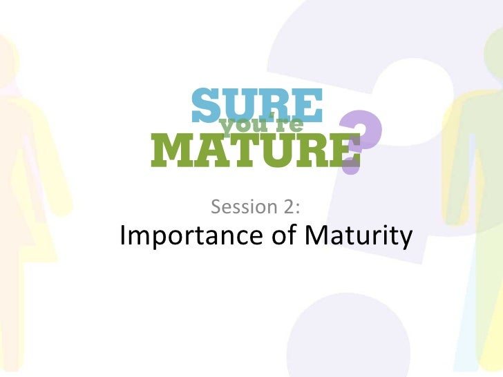 Sure You're Mature_Session 2_Importance of maturity