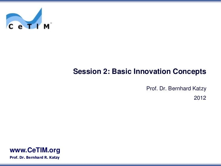 Session 2: Basic Innovation Concepts                                                 Prof. Dr. Bernhard Katzy             ...