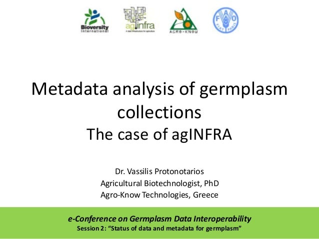 Metadata analysis of germplasm collections The case of agINFRA Dr. Vassilis Protonotarios Agricultural Biotechnologist, Ph...