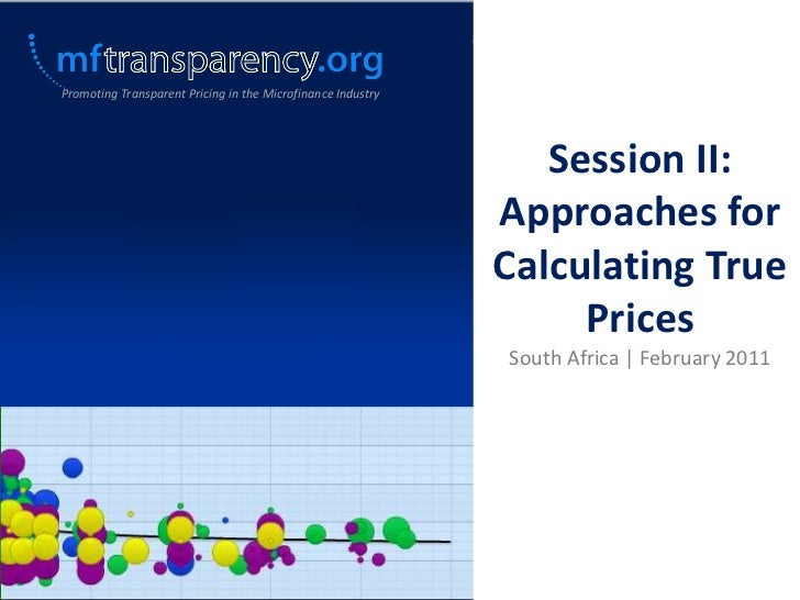 Promoting Transparent Pricing in the Microfinance Industry<br />Session II: Approaches for Calculating True Prices<br />So...
