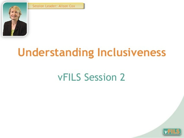 Session Leader: Alison Cox   Session Leader: Alison CoxUnderstanding Inclusiveness                 vFILS Session 2