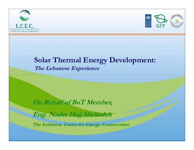 Solar Thermal Energy Development:The Lebanese ExperienceOn Behalf of BoT Member,Eng. Nader Hajj ShehadehThe Lebanese Cente...