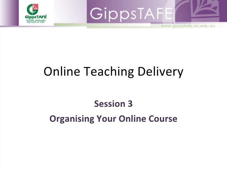 Online Teaching Delivery Session 3 Organising Your Online Course