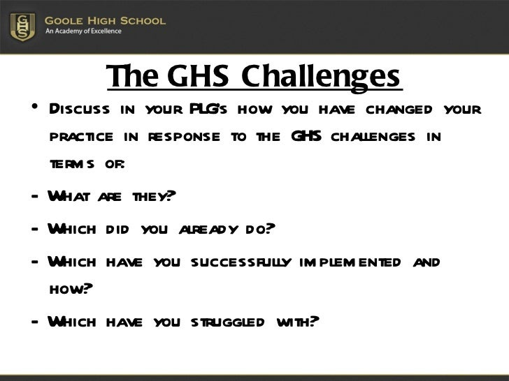 The GHS Challenges <ul><li>Discuss in your PLG's how you have changed your practice in response to the GHS challenges in t...