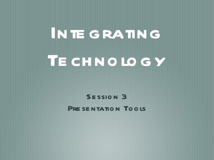 Integrating Technology <ul><li>Session 3 </li></ul><ul><li>Presentation Tools </li></ul>