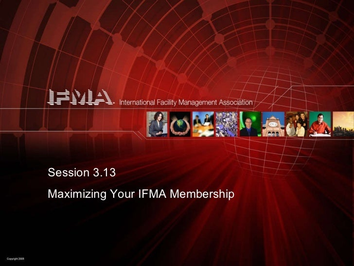 Session 3.13 Maximizing Your IFMA Membership