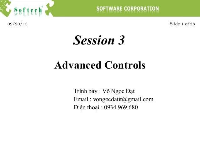 Session 3 Trình bày : Võ Ngọc Đạt Email : vongocdatit@gmail.com Điện thoại : 0934.969.680 Slide 1 of 3809/20/13 Advanced C...