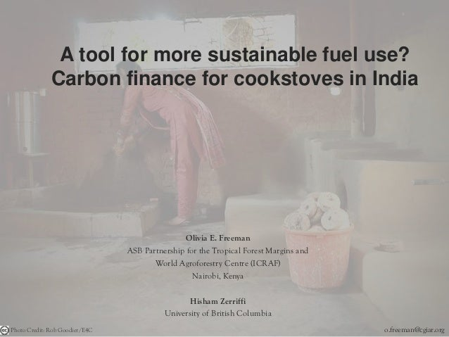 A tool for more sustainable fuel use? Carbon finance for cookstoves in India Olivia E. Freeman ASB Partnership for the Tro...