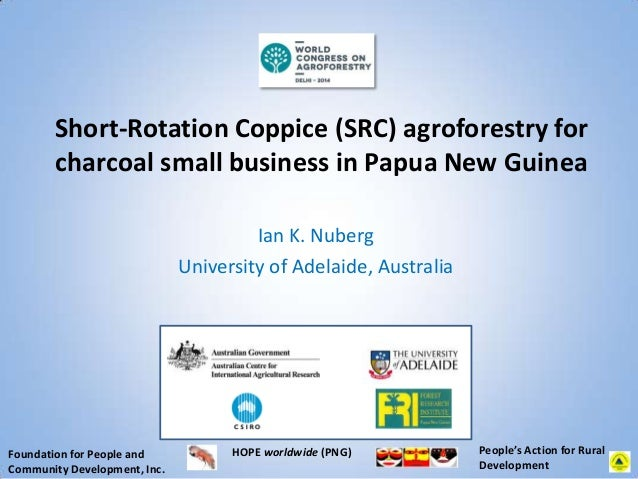 Short-Rotation Coppice (SRC) agroforestry for charcoal small business in Papua New Guinea Ian K. Nuberg University of Adel...
