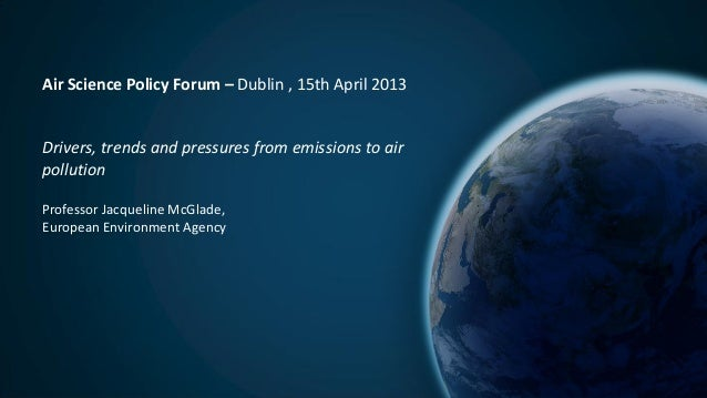 Air Science Policy Forum – Dublin , 15th April 2013Drivers, trends and pressures from emissions to airpollutionProfessor J...