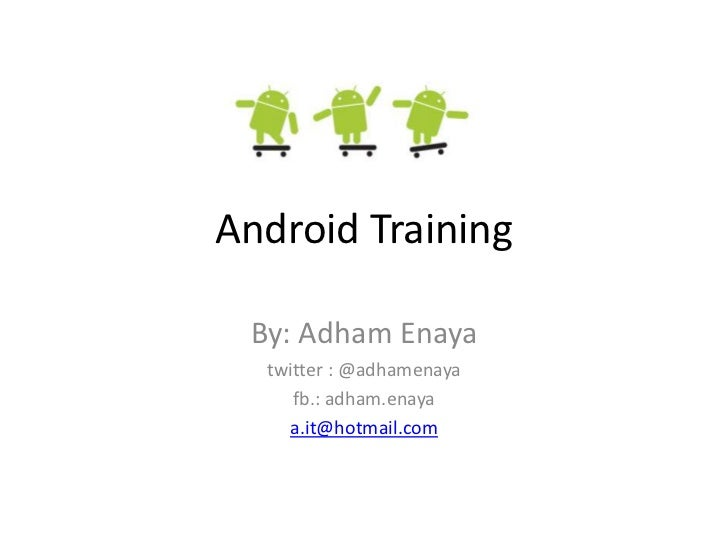 Android Training By: Adham Enaya  twitter : @adhamenaya     fb.: adham.enaya    a.it@hotmail.com