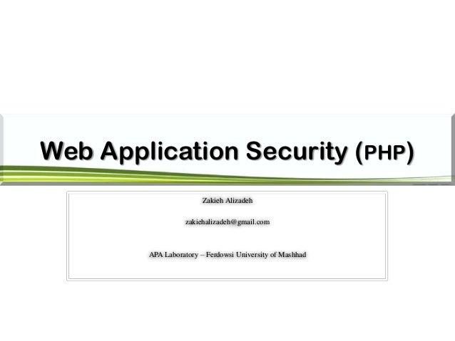 Web Application Security (PHP) Zakieh Alizadeh zakiehalizadeh@gmail.com APA Laboratory – Ferdowsi University of Mashhad