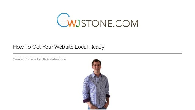 How To Get Your Website Local Ready Created for you by Chris Johnstone