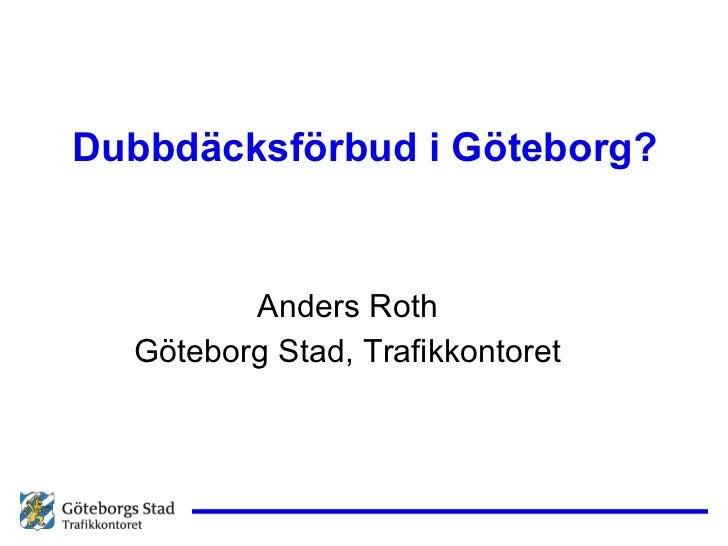 Dubbdäcksförbud i Göteborg? <ul><li>Anders Roth </li></ul><ul><li>Göteborg Stad, Trafikkontoret </li></ul>