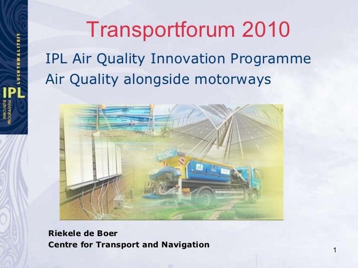 Transportforum 2010 <ul><li>IPL Air Quality Innovation Programme </li></ul><ul><li>Air Quality alongside motorways </li></...