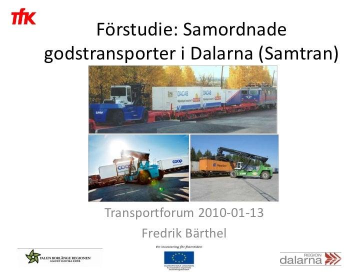 Förstudie: Samordnadegodstransporter i Dalarna (Samtran)       Transportforum 2010-01-13             Fredrik Bärthel