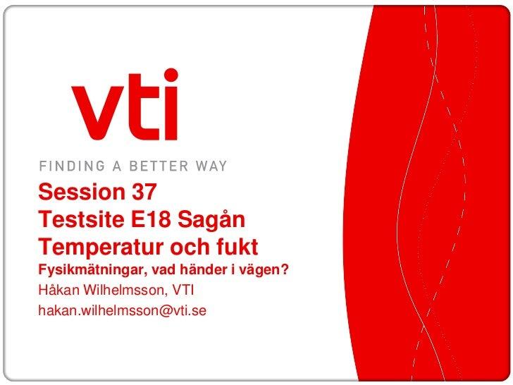 Session 37Testsite E18 SagånTemperatur och fuktFysikmätningar, vad händer i vägen?Håkan Wilhelmsson, VTIhakan.wilhelmsson@...
