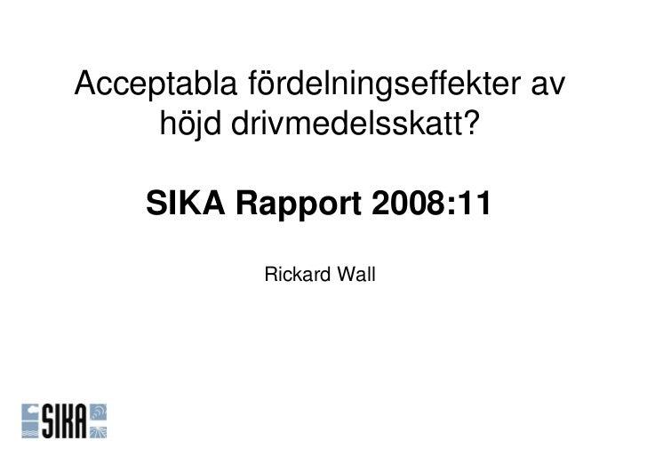 Acceptabla fördelningseffekter av     höjd drivmedelsskatt?    SIKA Rapport 2008:11            Rickard Wall