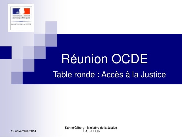 12 novembre 2014  Karine Gilberg - Ministère de la Justice (SAEI-BEQI)  Réunion OCDE  Table ronde : Accès à la Justice