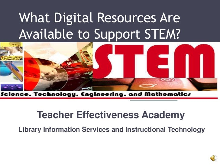 What Digital Resources AreAvailable to Support STEM?     Teacher Effectiveness AcademyLibrary Information Services and Ins...