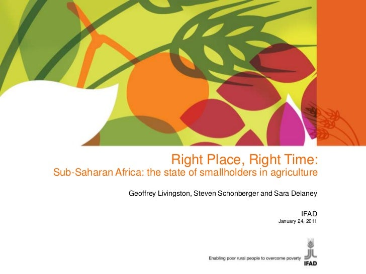 Right Place, Right Time: <br />Sub-Saharan Africa: the state of smallholders in agriculture<br />Geoffrey Livingston, Stev...