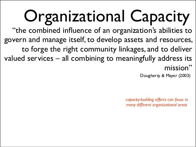 "Organizational Capacity  ""the combined influence of an organization's abilities to govern and manage itself, to develop ass..."