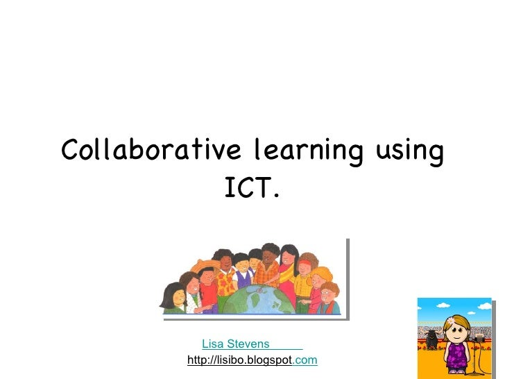 Collaborative learning using ICT. Lisa Stevens           http://lisibo.blogspot .com