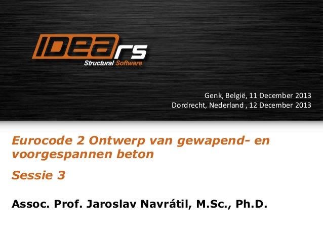 Genk, België, 11 December 2013 Dordrecht, Nederland , 12 December 2013  Eurocode 2 Ontwerp van gewapend- en voorgespannen ...