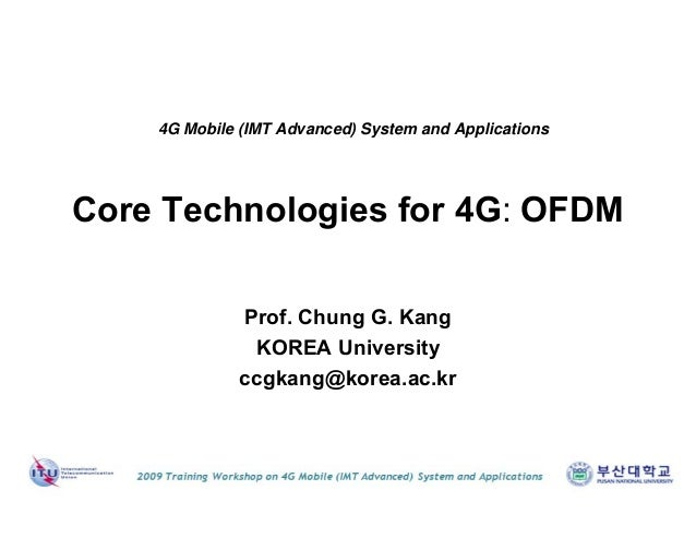 Core Technologies for 4G: OFDM Prof. Chung G. Kang KOREA University ccgkang@korea.ac.kr 4G Mobile (IMT Advanced) System an...