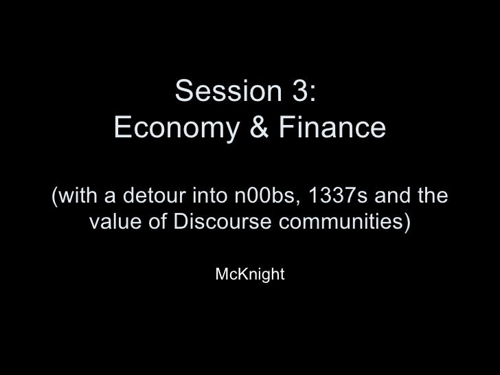 Session 3:  Economy & Finance (with a detour into n00bs, 1337s and the value of Discourse communities) McKnight