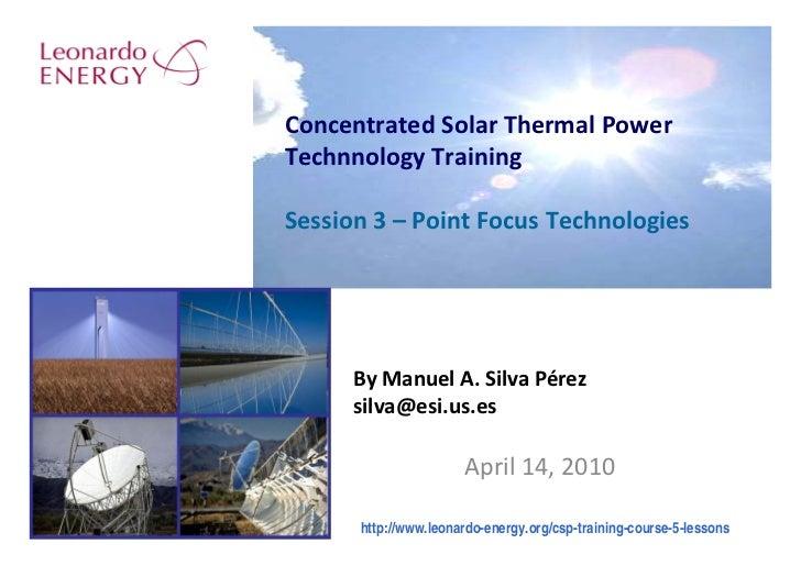 ConcentratedSolarThermalPower TechnnologyTraining  Session3– PointFocusTechnologies           ByManuelA.SilvaP...
