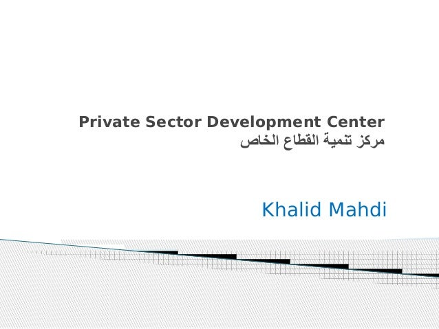 Private Sector Development Center  مركز تنمية القطاع الخاص  Khalid Mahdi
