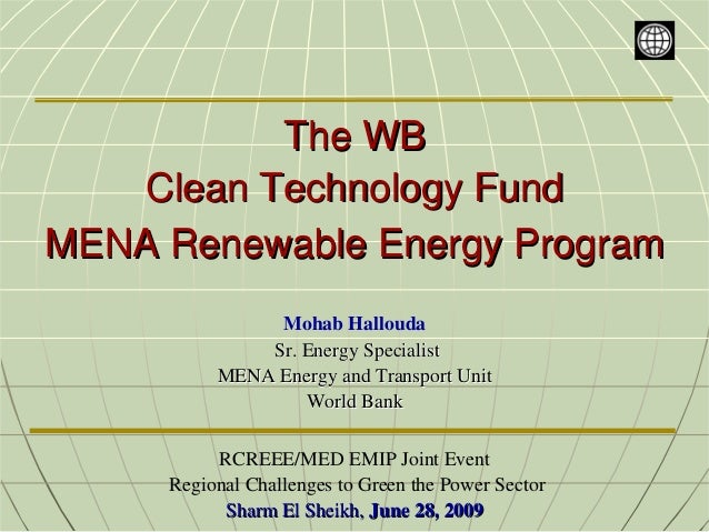 The WB    Clean Technology FundMENA Renewable Energy Program               Mohab Hallouda              Sr. Energy Speciali...