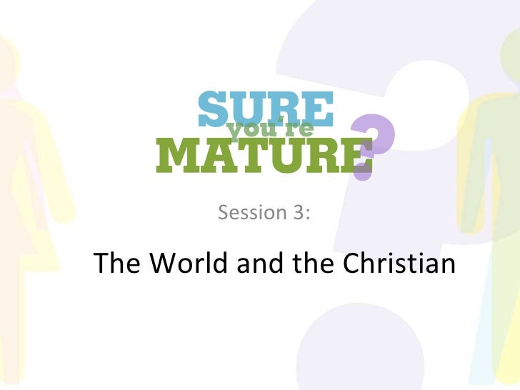 Sure You're Mature_Session 3_The World and the Christian