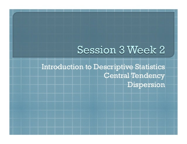 Introduction to Descriptive Statistics                  Central Tendency                          Dispersion